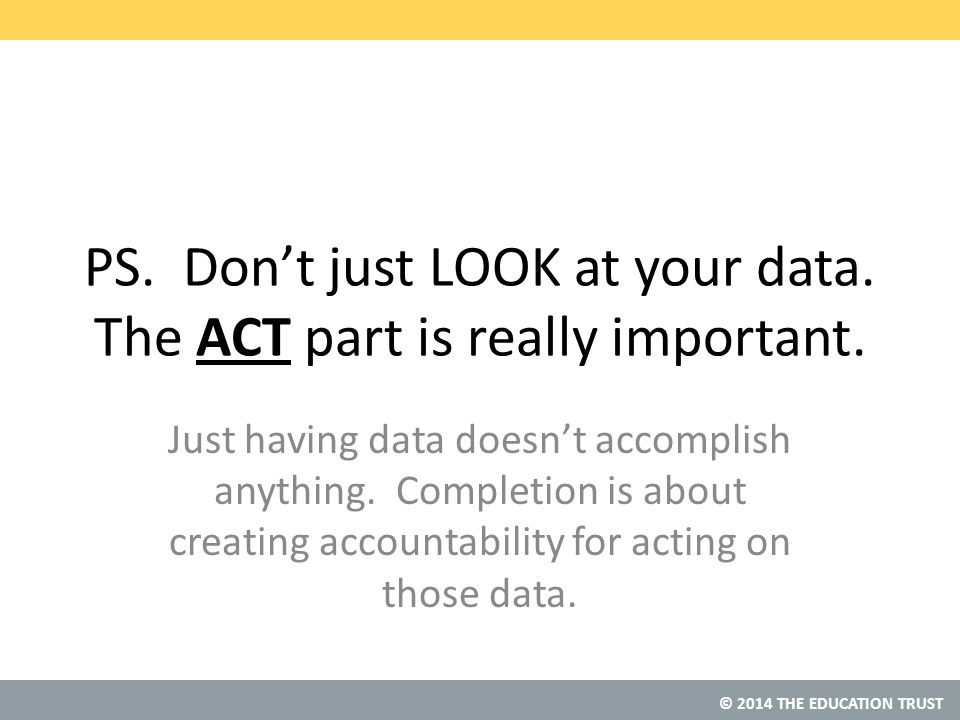 © 2014 THE EDUCATION TRUST PS. Don't just LOOK at your data.