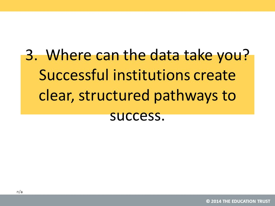 © 2014 THE EDUCATION TRUST 3. Where can the data take you.