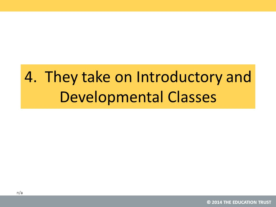© 2014 THE EDUCATION TRUST 4. They take on Introductory and Developmental Classes n/a