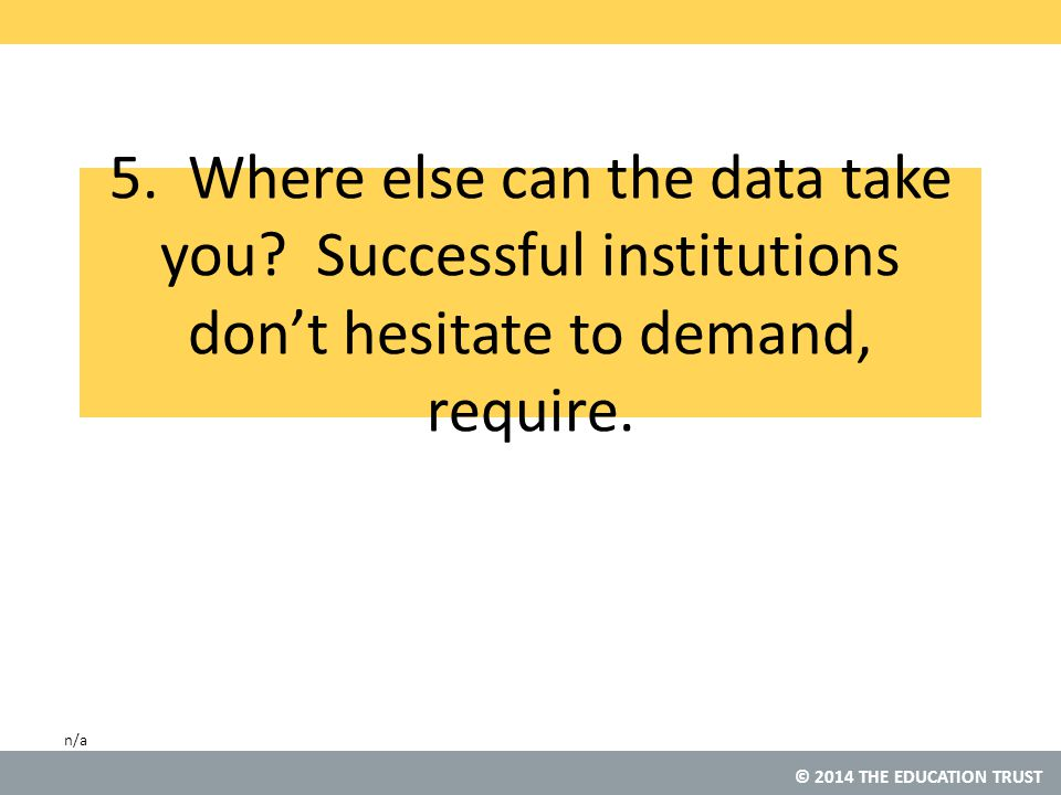 © 2014 THE EDUCATION TRUST 5. Where else can the data take you.