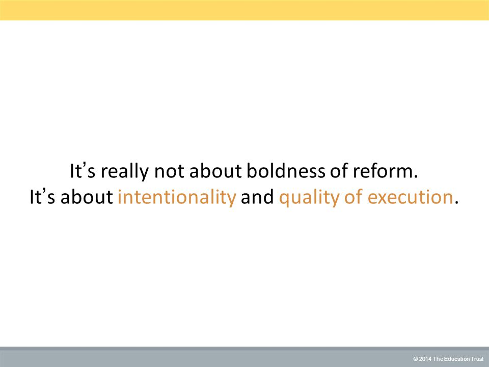 © 2014 THE EDUCATION TRUST © 2014 The Education Trust It's really not about boldness of reform.