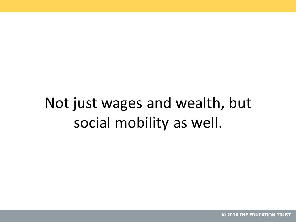 © 2014 THE EDUCATION TRUST Not just wages and wealth, but social mobility as well.