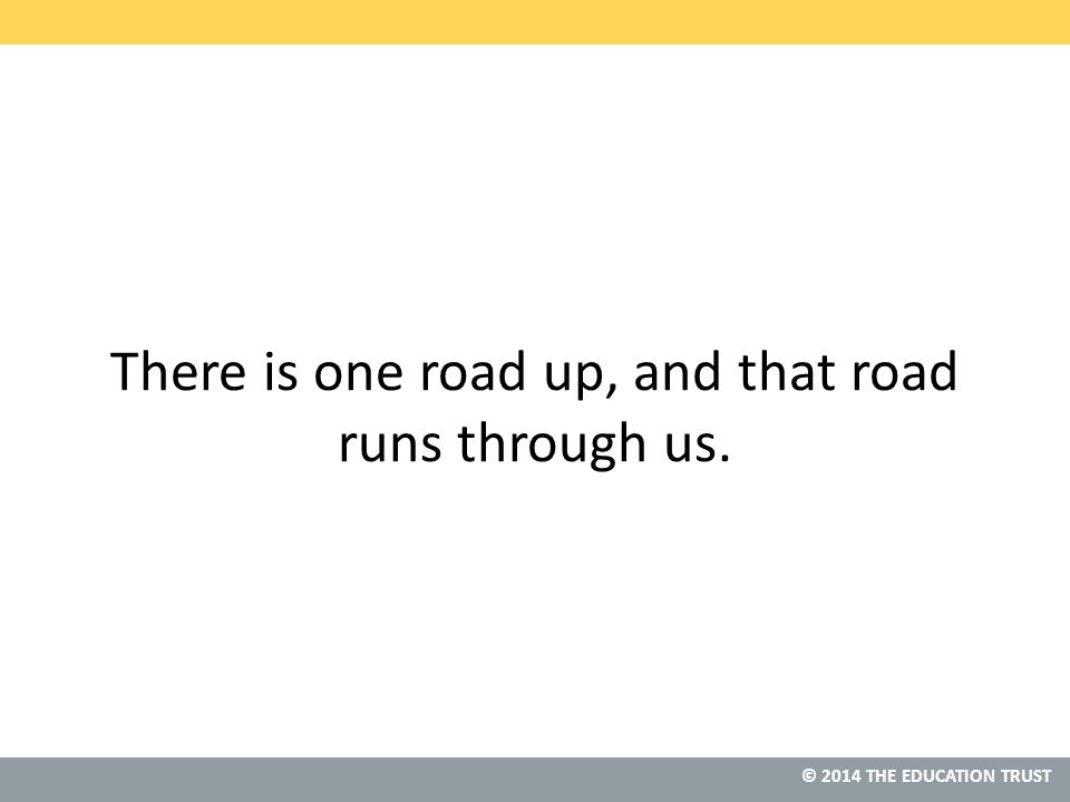 © 2014 THE EDUCATION TRUST There is one road up, and that road runs through us.