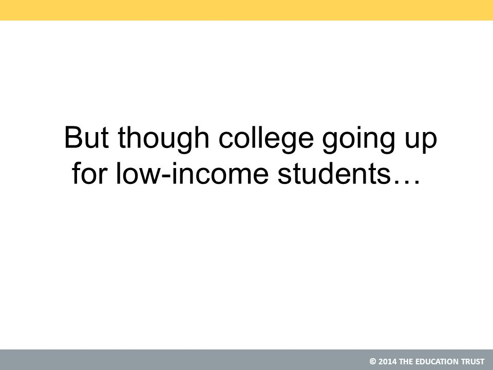 © 2014 THE EDUCATION TRUST But though college going up for low-income students…