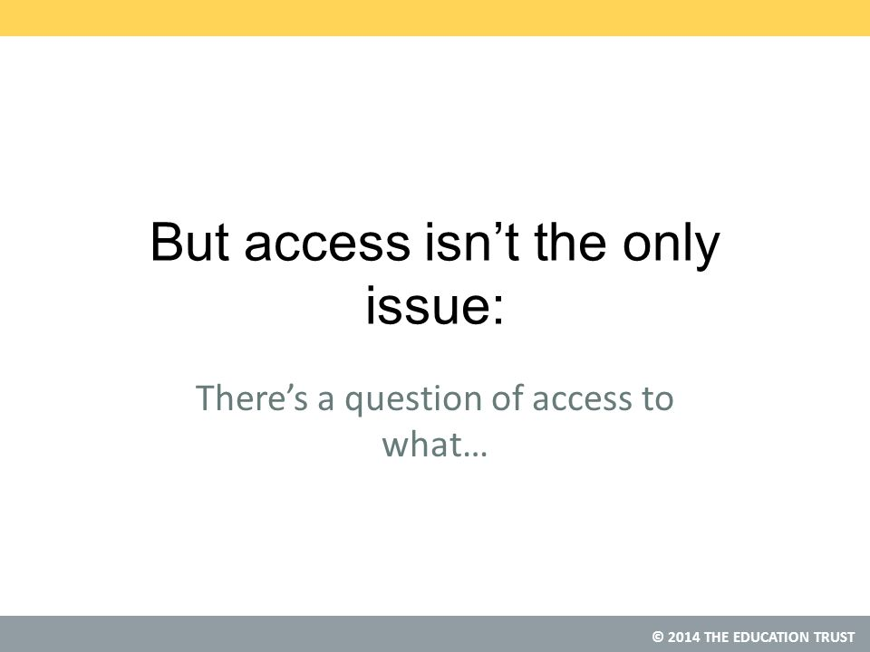 © 2014 THE EDUCATION TRUST But access isn't the only issue: There's a question of access to what…