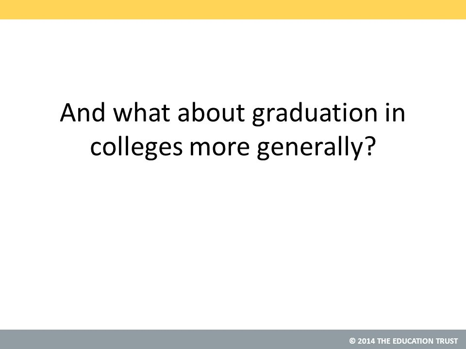 © 2014 THE EDUCATION TRUST And what about graduation in colleges more generally