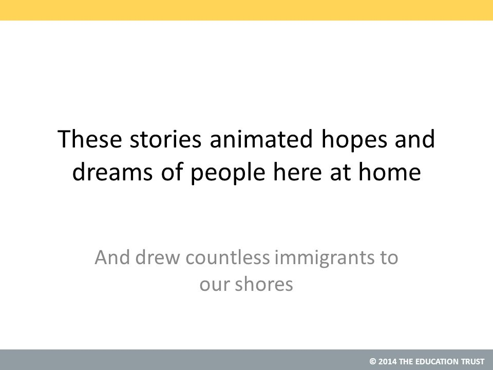 © 2014 THE EDUCATION TRUST These stories animated hopes and dreams of people here at home And drew countless immigrants to our shores