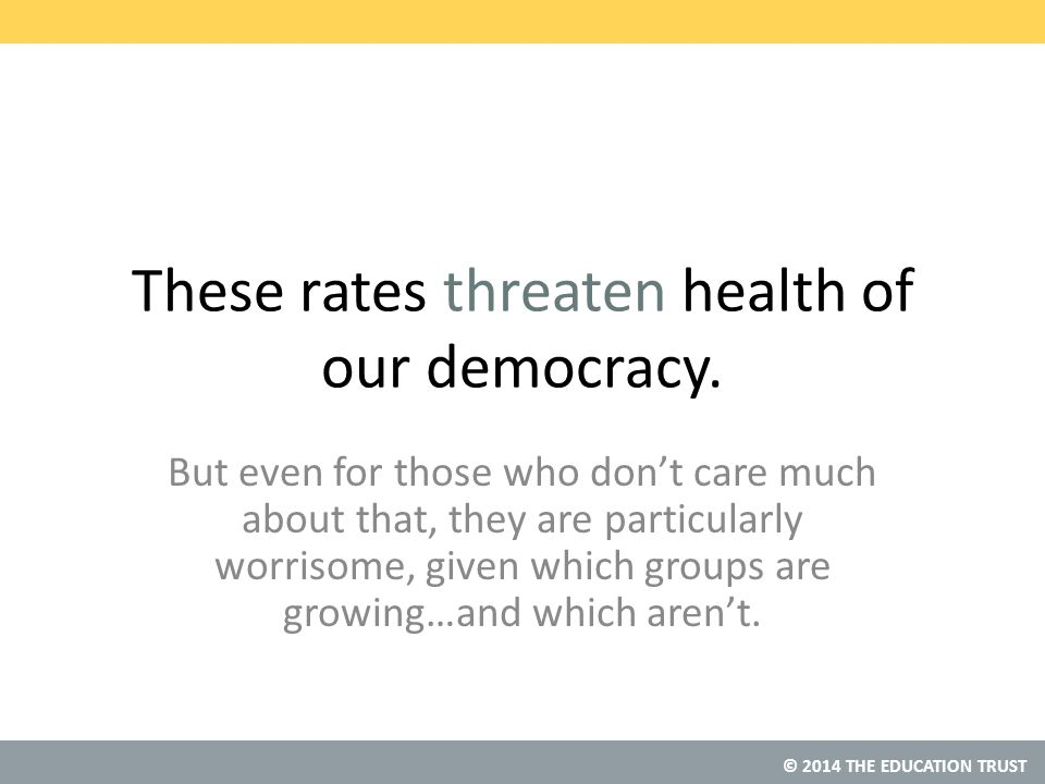 © 2014 THE EDUCATION TRUST These rates threaten health of our democracy.