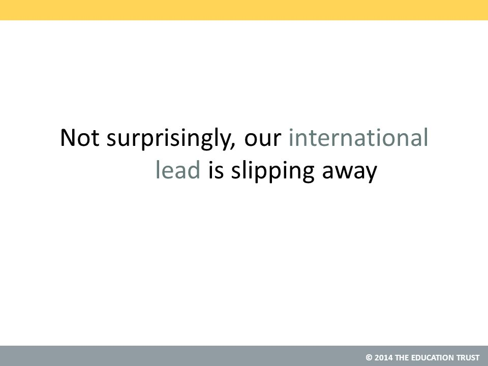 © 2014 THE EDUCATION TRUST Not surprisingly, our international lead is slipping away