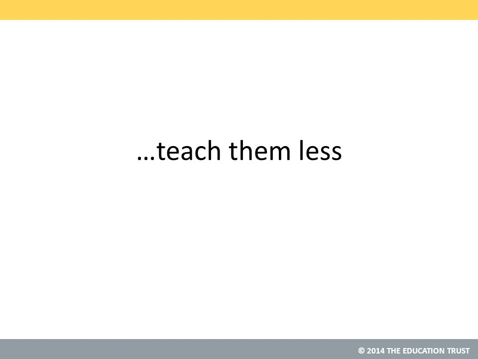© 2014 THE EDUCATION TRUST …teach them less