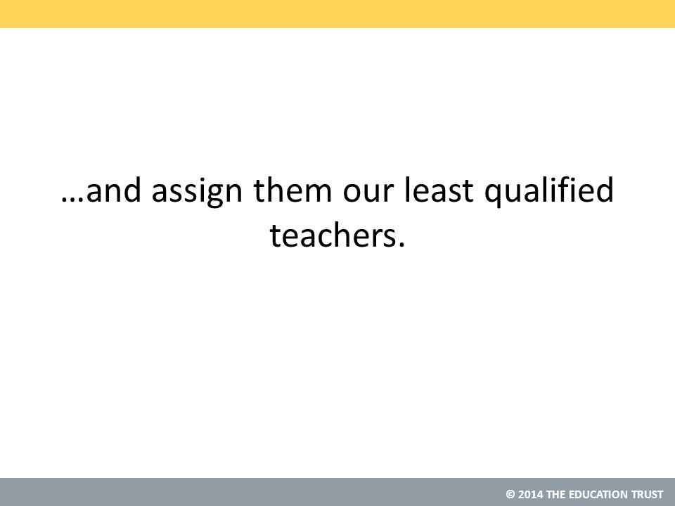 © 2014 THE EDUCATION TRUST …and assign them our least qualified teachers.