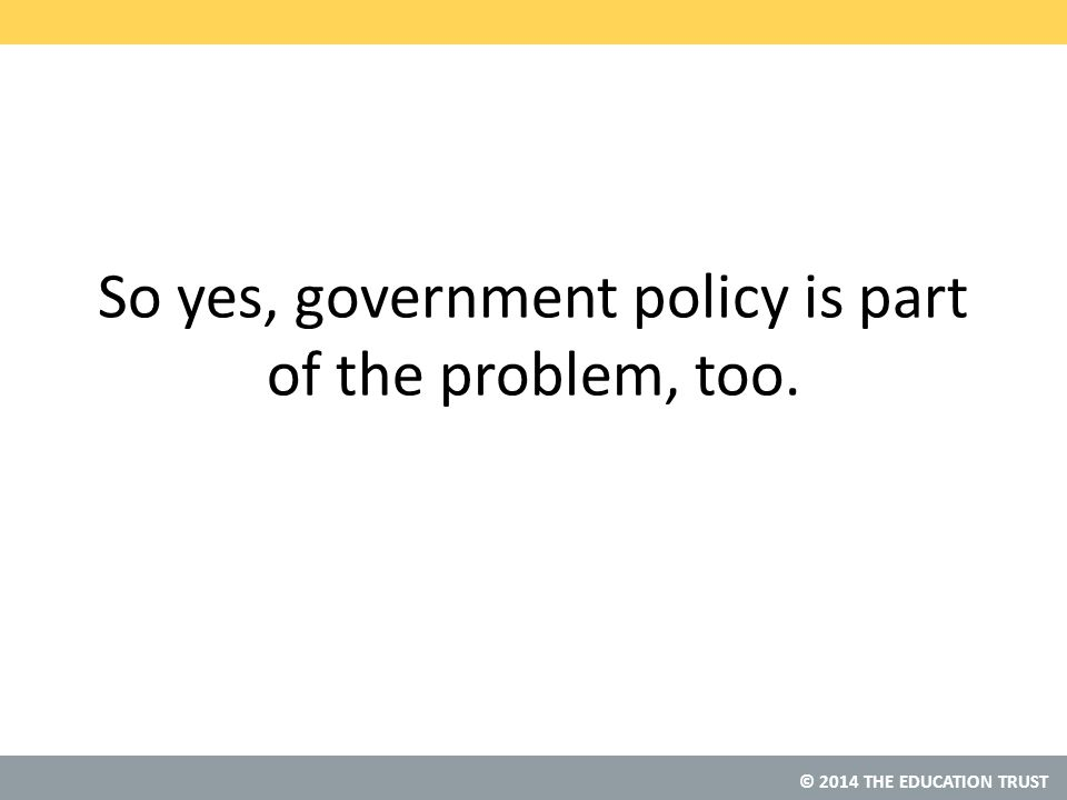© 2014 THE EDUCATION TRUST So yes, government policy is part of the problem, too.