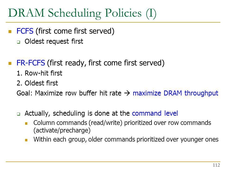 DRAM Scheduling Policies (I) FCFS (first come first served)  Oldest request first FR-FCFS (first ready, first come first served) 1. Row-hit first 2.