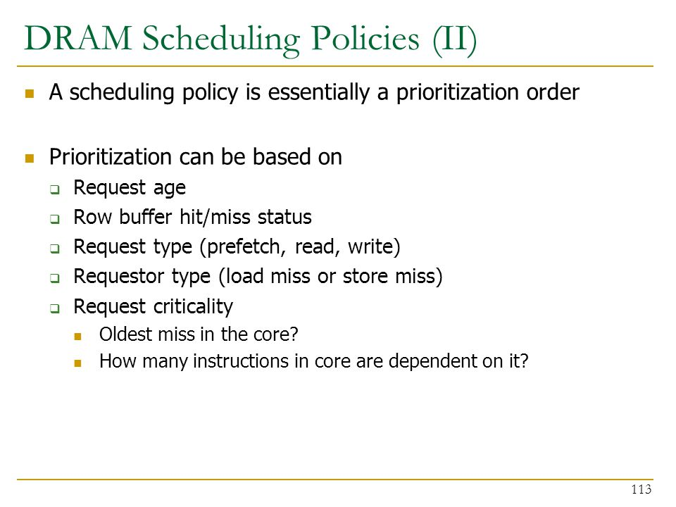 DRAM Scheduling Policies (II) A scheduling policy is essentially a prioritization order Prioritization can be based on  Request age  Row buffer hit/