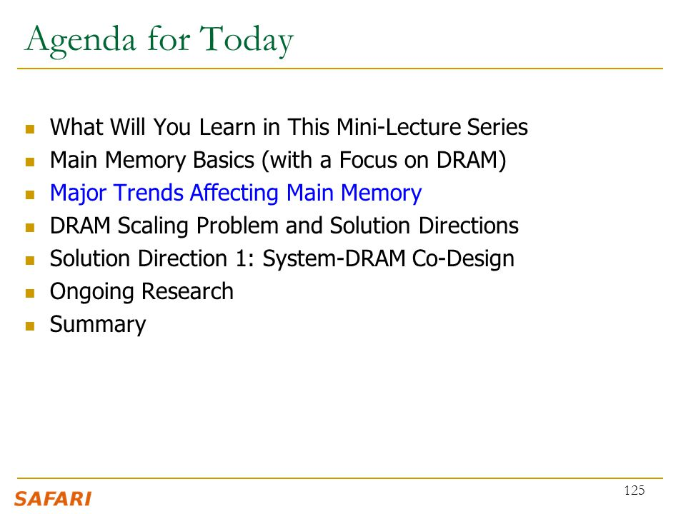 Agenda for Today What Will You Learn in This Mini-Lecture Series Main Memory Basics (with a Focus on DRAM) Major Trends Affecting Main Memory DRAM Sca