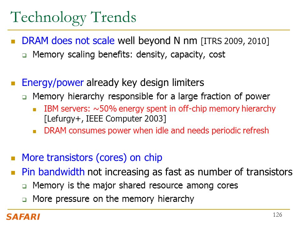 Technology Trends DRAM does not scale well beyond N nm [ITRS 2009, 2010]  Memory scaling benefits: density, capacity, cost Energy/power already key d