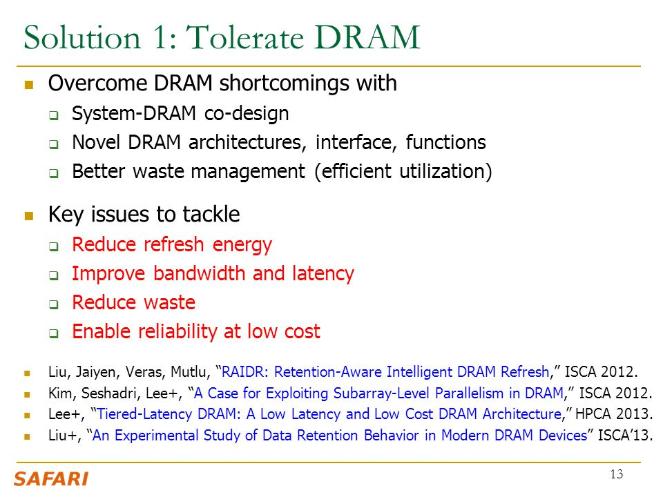 Solution 1: Tolerate DRAM Overcome DRAM shortcomings with  System-DRAM co-design  Novel DRAM architectures, interface, functions  Better waste mana