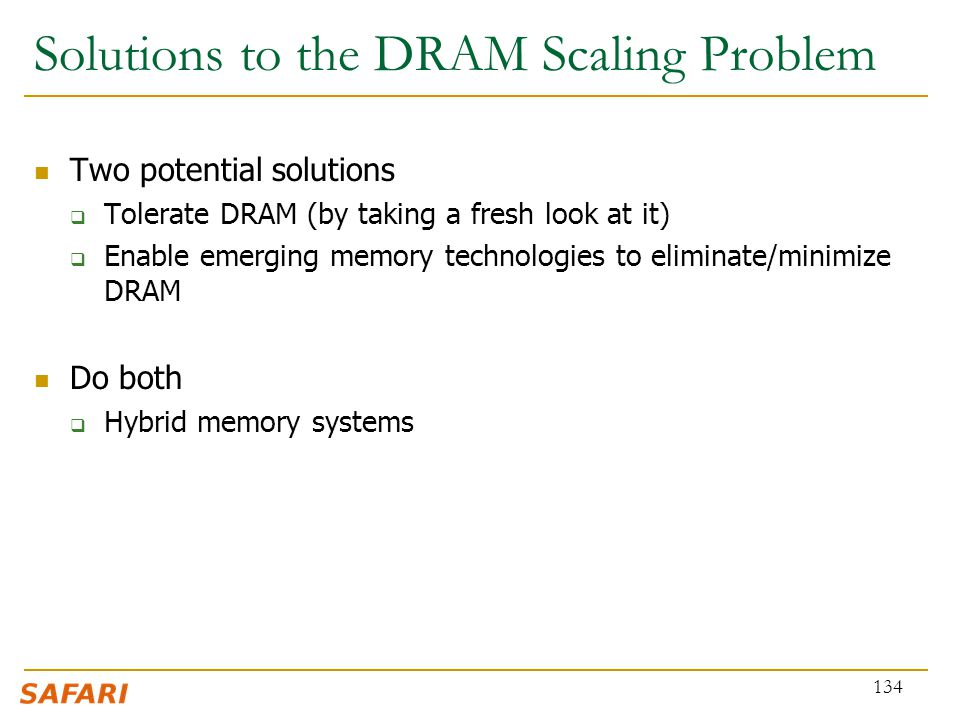 Solutions to the DRAM Scaling Problem Two potential solutions  Tolerate DRAM (by taking a fresh look at it)  Enable emerging memory technologies to
