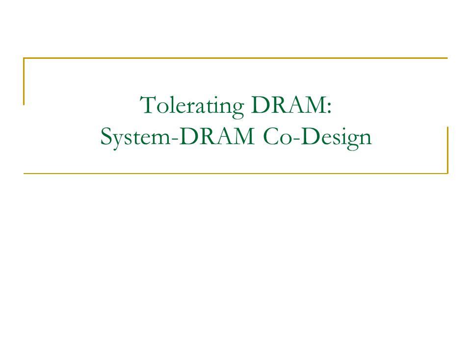 Tolerating DRAM: System-DRAM Co-Design