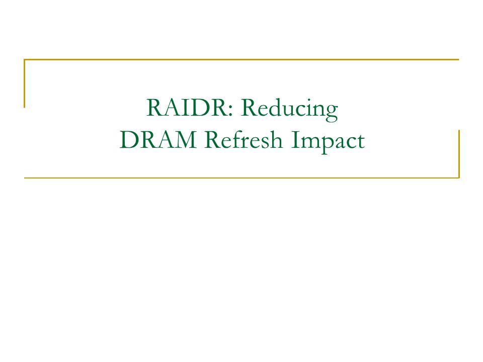 RAIDR: Reducing DRAM Refresh Impact