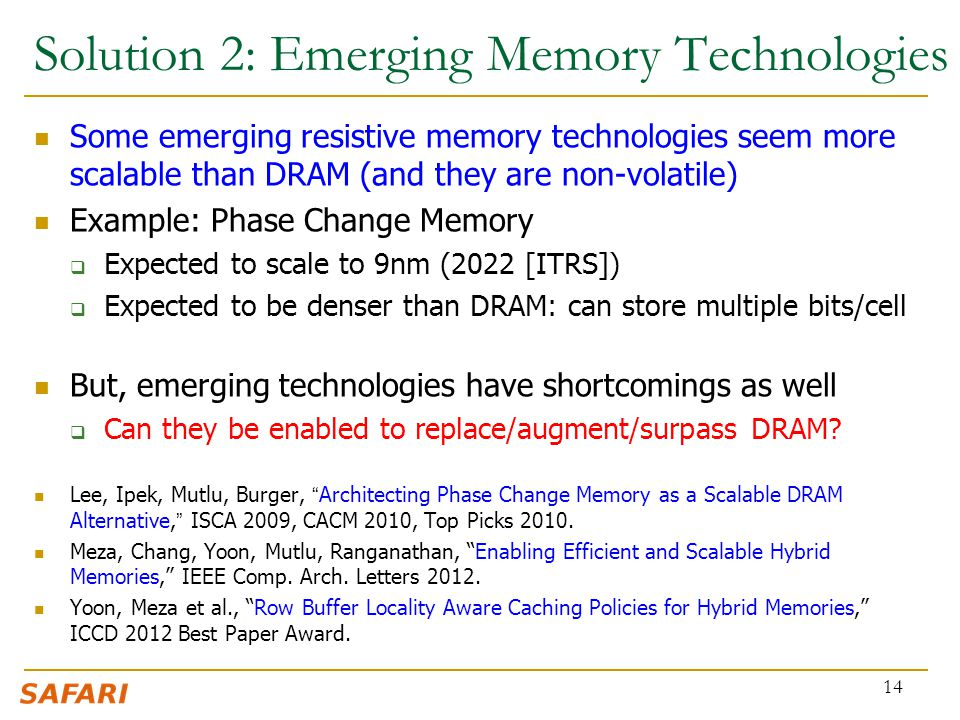 Solution 2: Emerging Memory Technologies Some emerging resistive memory technologies seem more scalable than DRAM (and they are non-volatile) Example: