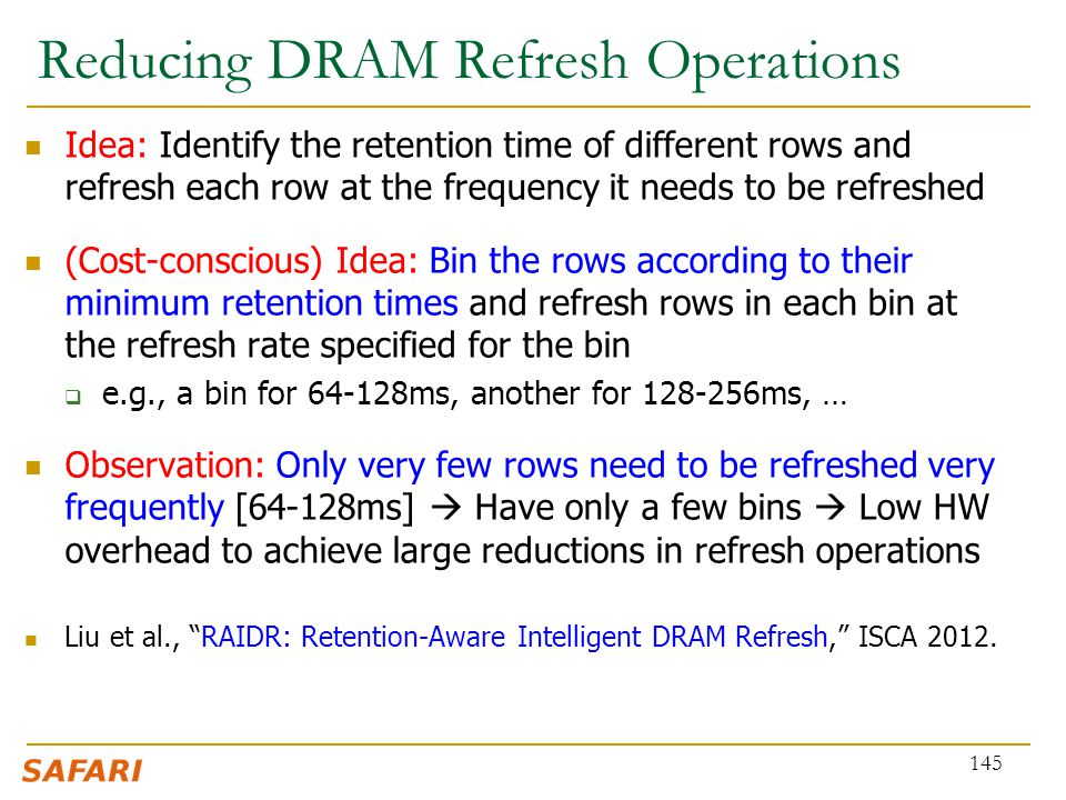 Reducing DRAM Refresh Operations Idea: Identify the retention time of different rows and refresh each row at the frequency it needs to be refreshed (C