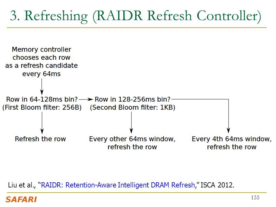"3. Refreshing (RAIDR Refresh Controller) 155 Liu et al., ""RAIDR: Retention-Aware Intelligent DRAM Refresh,"" ISCA 2012."