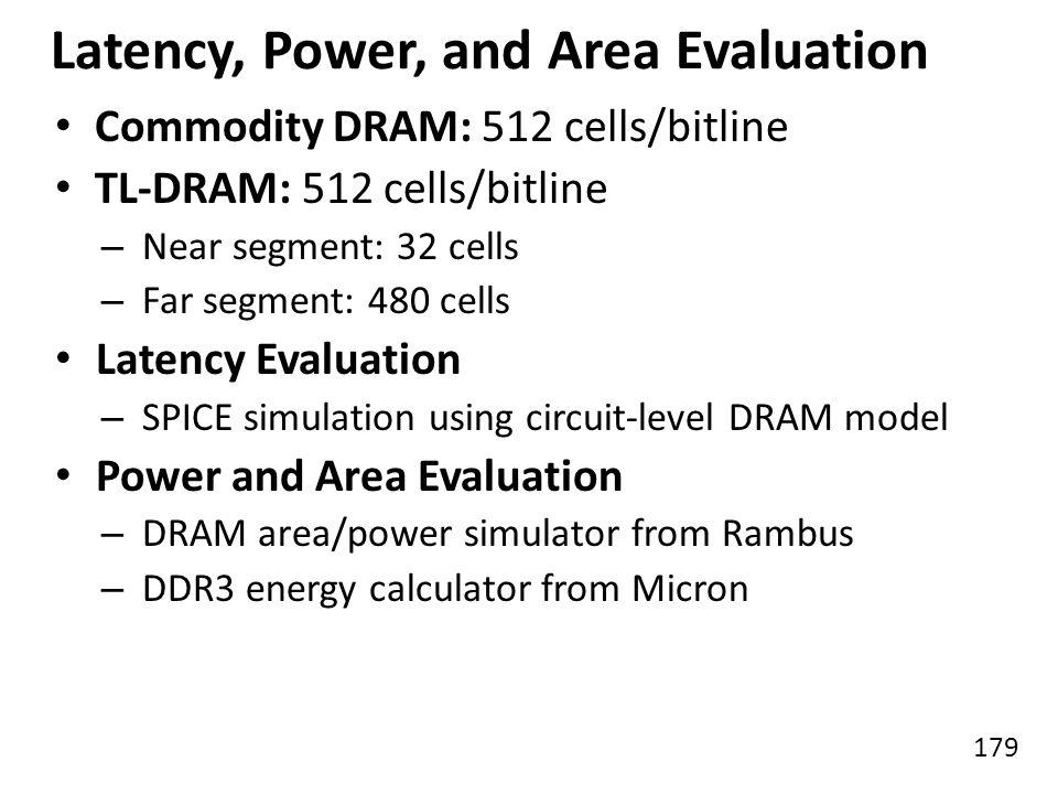 179 Latency, Power, and Area Evaluation Commodity DRAM: 512 cells/bitline TL-DRAM: 512 cells/bitline – Near segment: 32 cells – Far segment: 480 cells