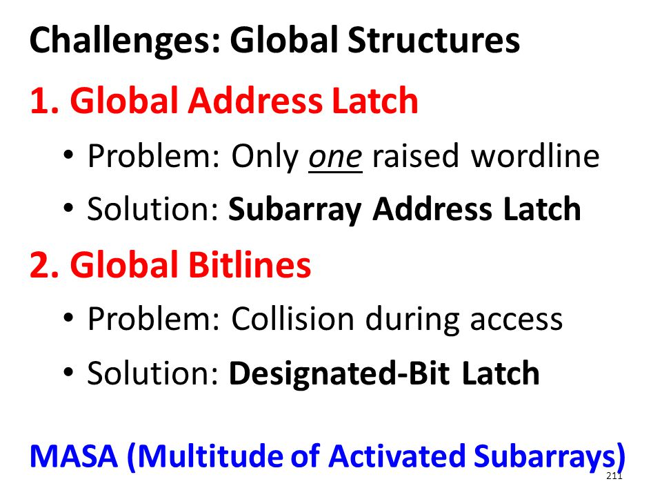 Challenges: Global Structures 1. Global Address Latch Problem: Only one raised wordline Solution: Subarray Address Latch 2. Global Bitlines Problem: C