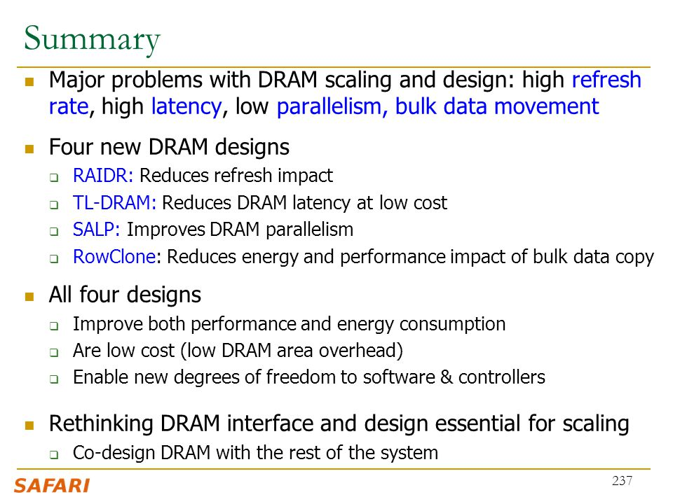 Summary Major problems with DRAM scaling and design: high refresh rate, high latency, low parallelism, bulk data movement Four new DRAM designs  RAID