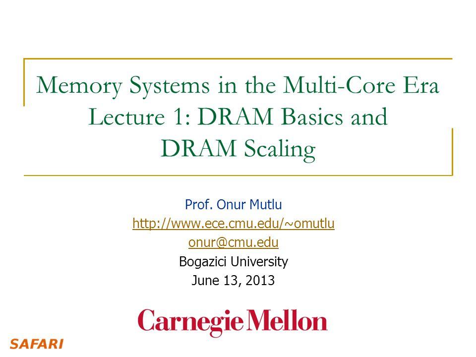 Memory Systems in the Multi-Core Era Lecture 1: DRAM Basics and DRAM Scaling Prof. Onur Mutlu http://www.ece.cmu.edu/~omutlu onur@cmu.edu Bogazici Uni