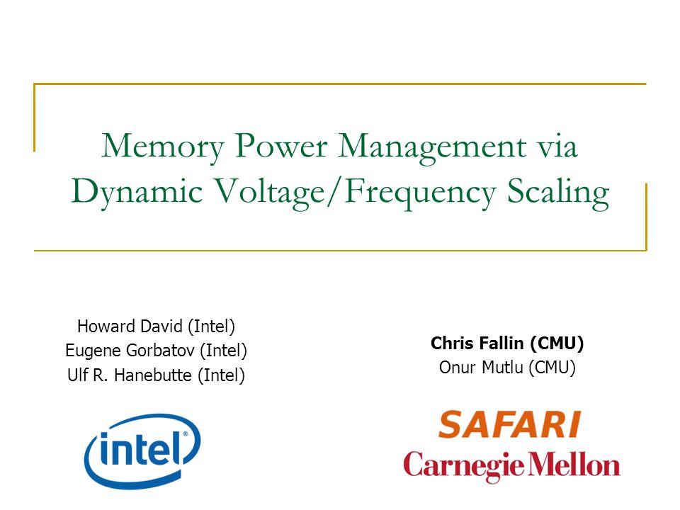 Memory Power Management via Dynamic Voltage/Frequency Scaling Howard David (Intel) Eugene Gorbatov (Intel) Ulf R. Hanebutte (Intel) Chris Fallin (CMU)