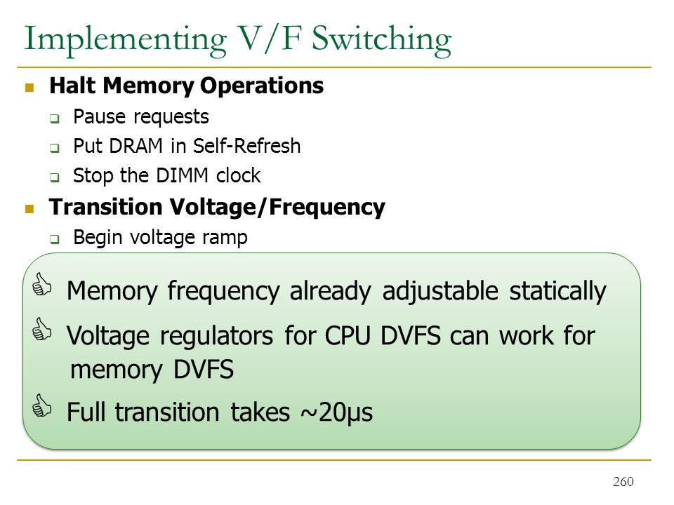 Implementing V/F Switching Halt Memory Operations  Pause requests  Put DRAM in Self-Refresh  Stop the DIMM clock Transition Voltage/Frequency  Beg