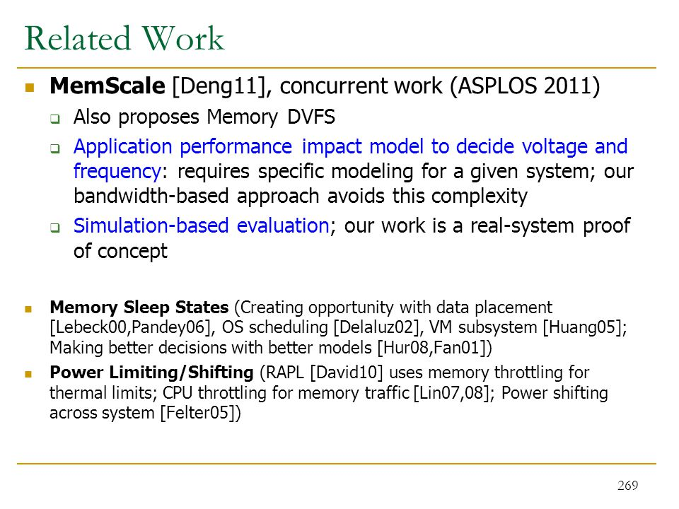 Related Work MemScale [Deng11], concurrent work (ASPLOS 2011)  Also proposes Memory DVFS  Application performance impact model to decide voltage and