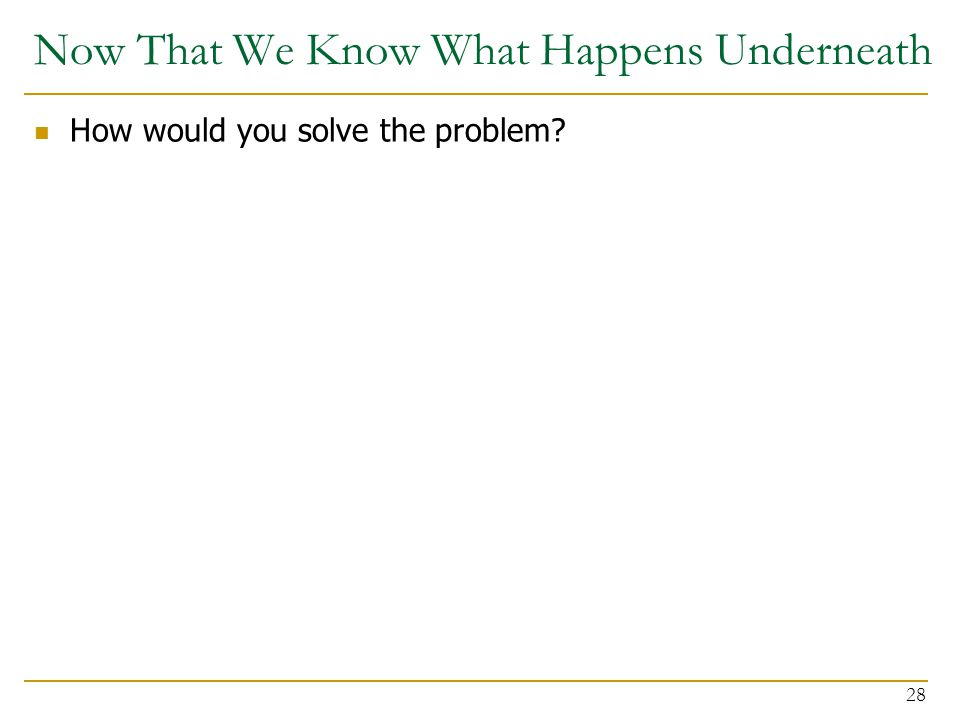 Now That We Know What Happens Underneath How would you solve the problem? 28