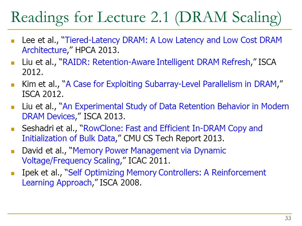 """Readings for Lecture 2.1 (DRAM Scaling) Lee et al., """"Tiered-Latency DRAM: A Low Latency and Low Cost DRAM Architecture,"""" HPCA 2013. Liu et al., """"RAIDR"""