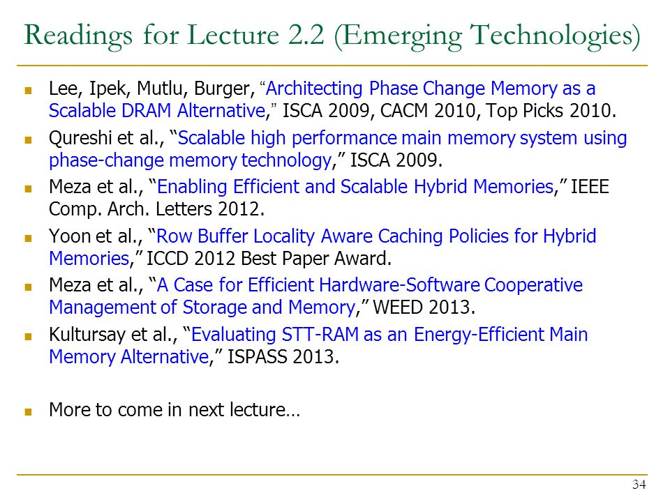 """Readings for Lecture 2.2 (Emerging Technologies) Lee, Ipek, Mutlu, Burger, """"Architecting Phase Change Memory as a Scalable DRAM Alternative,"""" ISCA 200"""