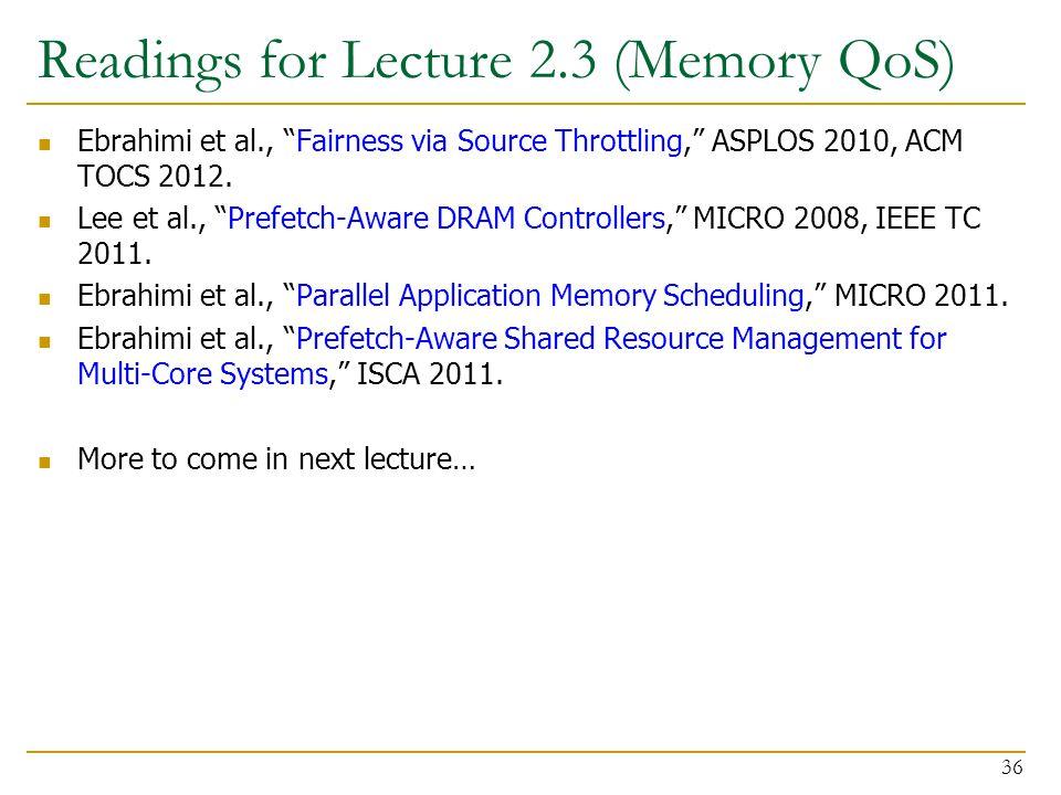 """Readings for Lecture 2.3 (Memory QoS) Ebrahimi et al., """"Fairness via Source Throttling,"""" ASPLOS 2010, ACM TOCS 2012. Lee et al., """"Prefetch-Aware DRAM"""