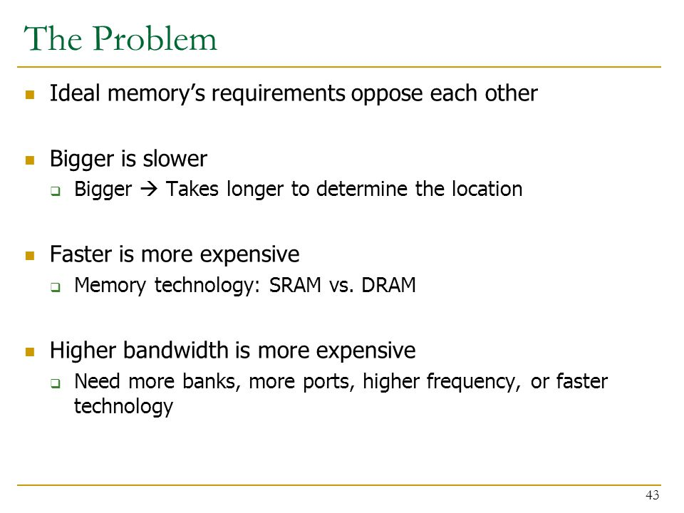 The Problem Ideal memory's requirements oppose each other Bigger is slower  Bigger  Takes longer to determine the location Faster is more expensive