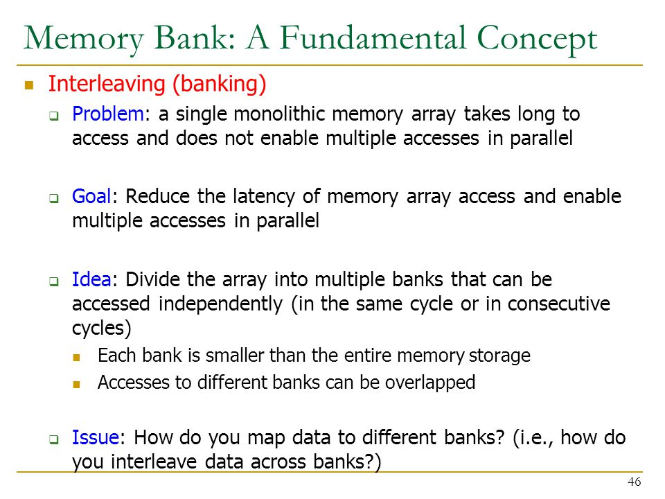 Memory Bank: A Fundamental Concept Interleaving (banking)  Problem: a single monolithic memory array takes long to access and does not enable multipl