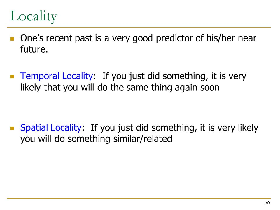 Locality One's recent past is a very good predictor of his/her near future. Temporal Locality: If you just did something, it is very likely that you w