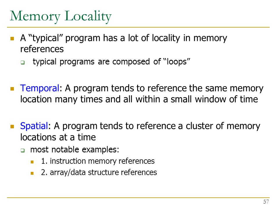 """Memory Locality A """"typical"""" program has a lot of locality in memory references  typical programs are composed of """"loops"""" Temporal: A program tends to"""