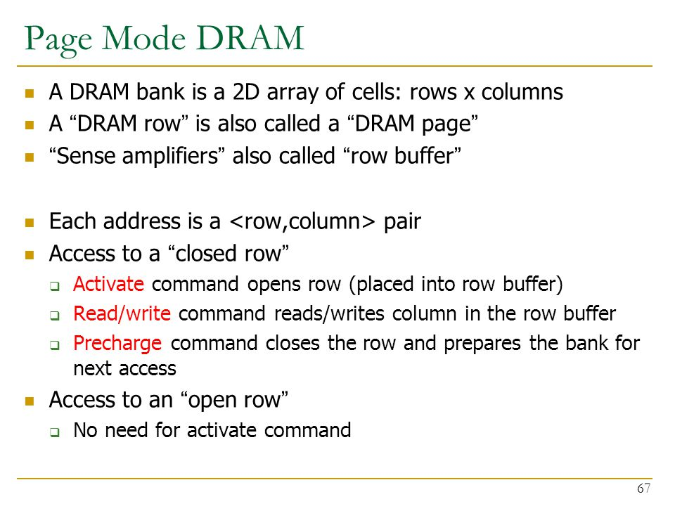 """Page Mode DRAM A DRAM bank is a 2D array of cells: rows x columns A """"DRAM row"""" is also called a """"DRAM page"""" """"Sense amplifiers"""" also called """"row buffer"""