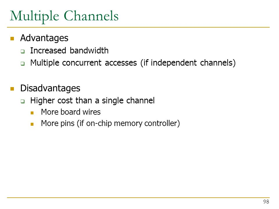Multiple Channels Advantages  Increased bandwidth  Multiple concurrent accesses (if independent channels) Disadvantages  Higher cost than a single