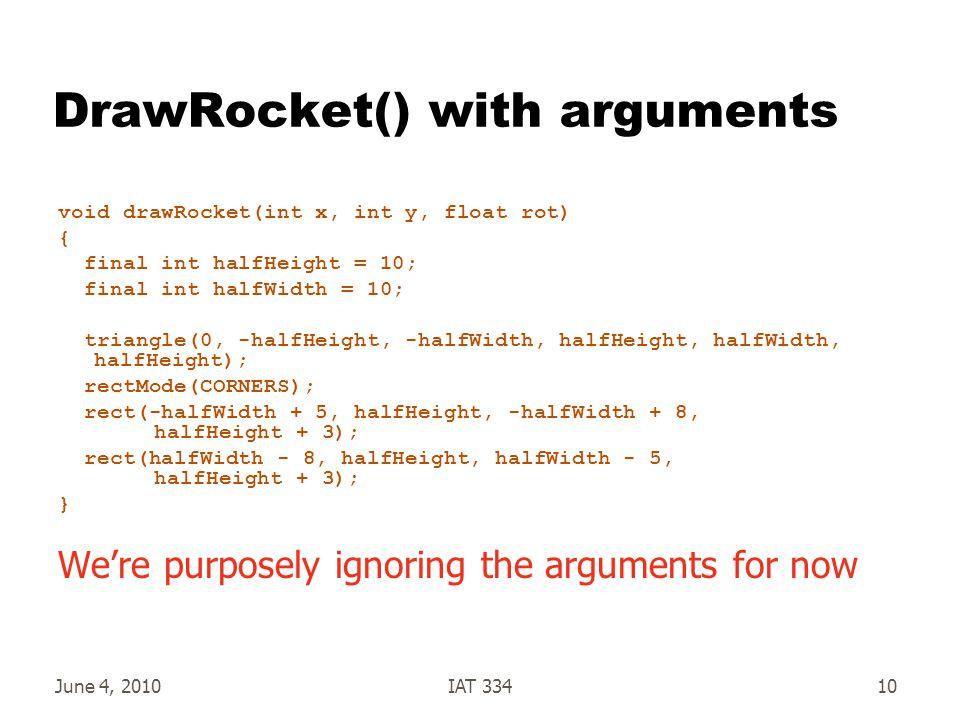 June 4, 2010IAT 33410 DrawRocket() with arguments void drawRocket(int x, int y, float rot) { final int halfHeight = 10; final int halfWidth = 10; triangle(0, -halfHeight, -halfWidth, halfHeight, halfWidth, halfHeight); rectMode(CORNERS); rect(-halfWidth + 5, halfHeight, -halfWidth + 8, halfHeight + 3); rect(halfWidth - 8, halfHeight, halfWidth - 5, halfHeight + 3); } We're purposely ignoring the arguments for now