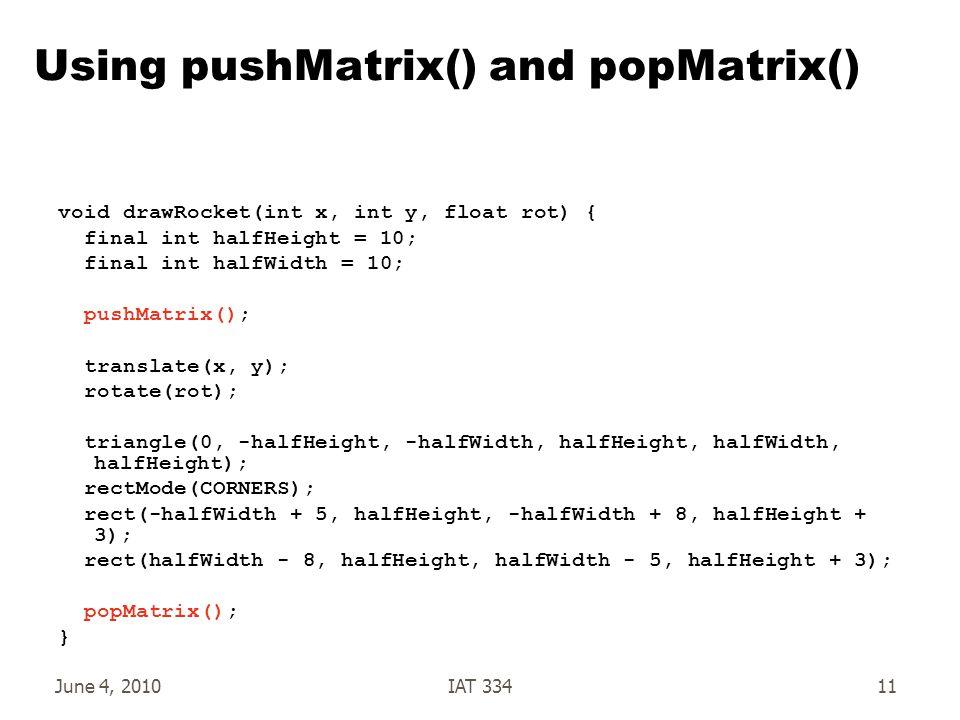 June 4, 2010IAT 33411 Using pushMatrix() and popMatrix() void drawRocket(int x, int y, float rot) { final int halfHeight = 10; final int halfWidth = 10; pushMatrix(); translate(x, y); rotate(rot); triangle(0, -halfHeight, -halfWidth, halfHeight, halfWidth, halfHeight); rectMode(CORNERS); rect(-halfWidth + 5, halfHeight, -halfWidth + 8, halfHeight + 3); rect(halfWidth - 8, halfHeight, halfWidth - 5, halfHeight + 3); popMatrix(); }