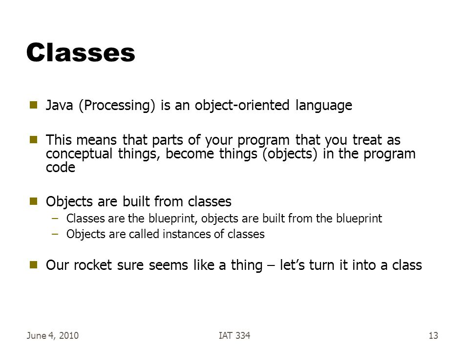 June 4, 2010IAT 33413 Classes  Java (Processing) is an object-oriented language  This means that parts of your program that you treat as conceptual things, become things (objects) in the program code  Objects are built from classes –Classes are the blueprint, objects are built from the blueprint –Objects are called instances of classes  Our rocket sure seems like a thing – let's turn it into a class