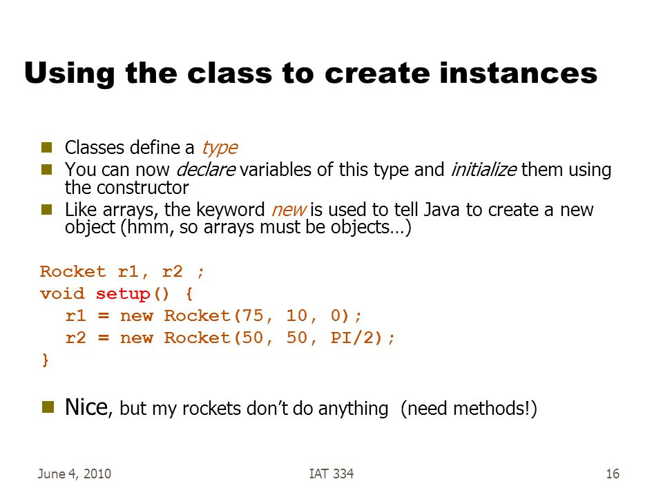 June 4, 2010IAT 33416 Using the class to create instances  Classes define a type  You can now declare variables of this type and initialize them using the constructor  Like arrays, the keyword new is used to tell Java to create a new object (hmm, so arrays must be objects…) Rocket r1, r2 ; void setup() { r1 = new Rocket(75, 10, 0); r2 = new Rocket(50, 50, PI/2); }  Nice, but my rockets don't do anything (need methods!)