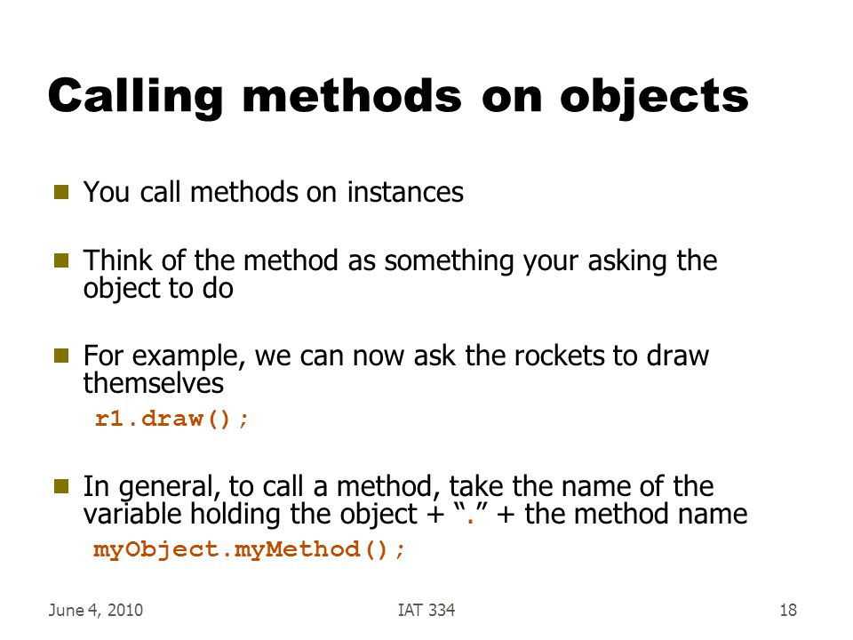 June 4, 2010IAT 33418 Calling methods on objects  You call methods on instances  Think of the method as something your asking the object to do  For example, we can now ask the rockets to draw themselves r1.draw();  In general, to call a method, take the name of the variable holding the object + . + the method name myObject.myMethod();
