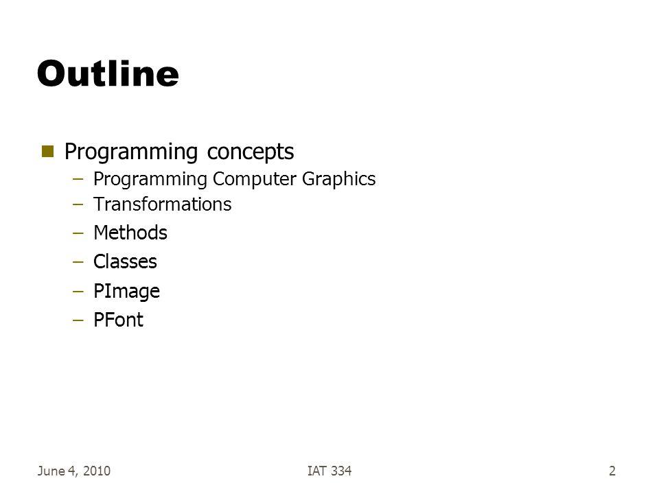 June 4, 2010IAT 3342 Outline  Programming concepts –Programming Computer Graphics –Transformations –Methods –Classes –PImage –PFont